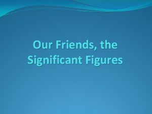 Our Friends the Significant Figures Significant Figures Sig