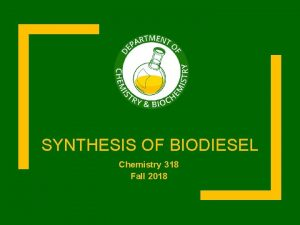 SYNTHESIS OF BIODIESEL Chemistry 318 Fall 2018 Schedule
