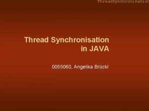 Thread Synchronisation Thread Synchronisation in JAVA 0055060 Angelika