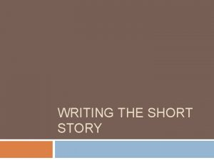 WRITING THE SHORT STORY Plot Exposition introduce characters