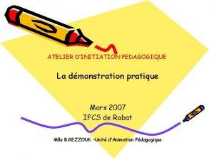 ATELIER DINITIATION PEDAGOGIQUE La dmonstration pratique Mars 2007