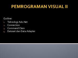 PEMROGRAMAN VISUAL II Outline 1 Teknologi Ado Net