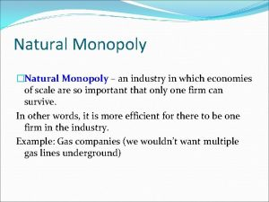Natural Monopoly Natural Monopoly an industry in which
