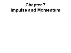 Chapter 7 Impulse and Momentum Chapter 7 Impulse