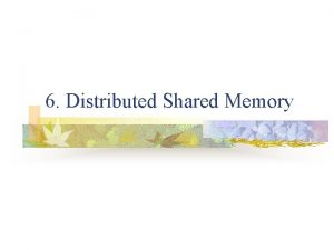 6 Distributed Shared Memory What is shared memory