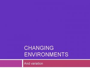 CHANGING ENVIRONMENTS And variation Changing environments variation Some