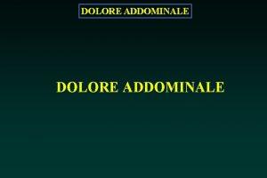 DOLORE ADDOMINALE DOLORE ADDOMINALE Dolore addominale alto Dolore