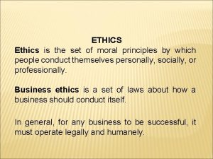 ETHICS Ethics is the set of moral principles
