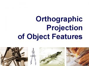 Orthographic Projection of Object Features OBJECT FEATURES Edges