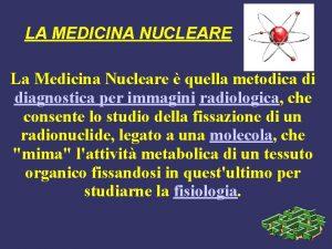 LA MEDICINA NUCLEARE La Medicina Nucleare quella metodica