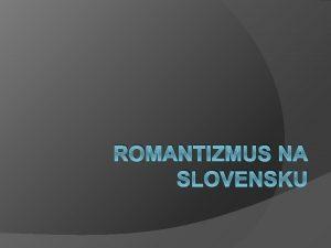 ROMANTIZMUS NA SLOVENSKU Romantizmus na Slovensku sa zana