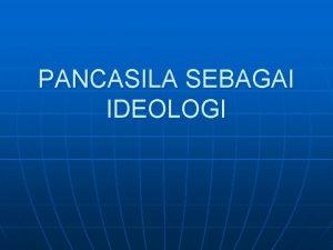 PANCASILA SEBAGAI IDEOLOGI Pancasila sebagai Ideologi Negara 1