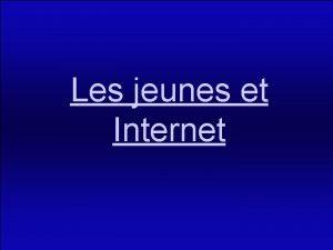 Les jeunes et Internet Sommaire Introduction I Les