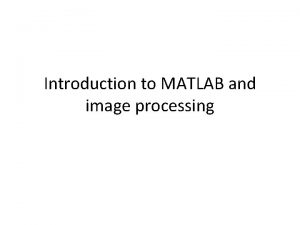 Introduction to MATLAB and image processing MATLAB and