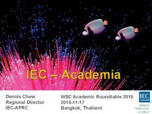 IEC Academia Dennis Chew Regional Director IECAPRC WSC