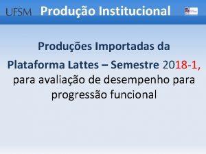 Produo Institucional Produes Importadas da Plataforma Lattes Semestre