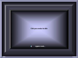 Click para mudar de slide Ligue o som