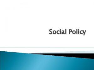 Social Policy What is Social Policy Social Policy