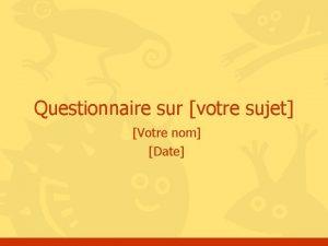 Questionnaire sur votre sujet Votre nom Date Question