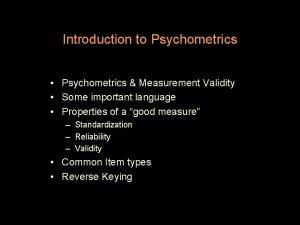 Introduction to Psychometrics Psychometrics Measurement Validity Some important