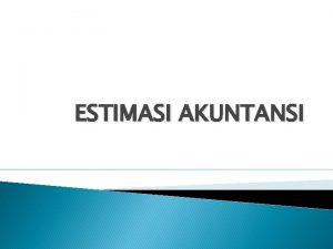 ESTIMASI AKUNTANSI TUJUAN AUDITOR Estimasi akuntansi termasuk estimasi