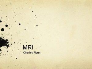 MRI Charles Flynn What is an MRI A