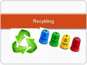 Recykling Recykling jest systemem organizacji obiegu materiaw ktre