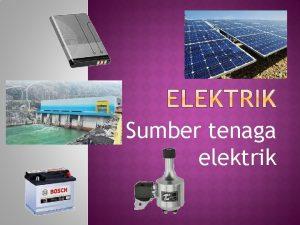 Sumber tenaga elektrik Elektrik ialah pengaliran tenaga elektrik