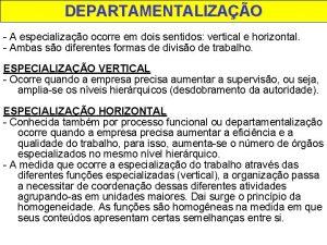 DEPARTAMENTALIZAO A especializao ocorre em dois sentidos vertical