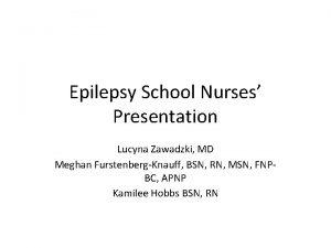 Epilepsy School Nurses Presentation Lucyna Zawadzki MD Meghan
