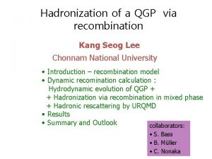 Hadronization of a QGP via recombination Kang Seog