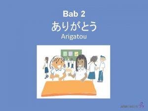 Bab 2 Arigatou Pada bab 1 kita telah