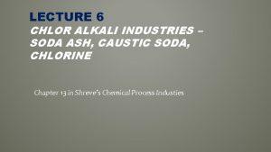 LECTURE 6 CHLOR ALKALI INDUSTRIES SODA ASH CAUSTIC