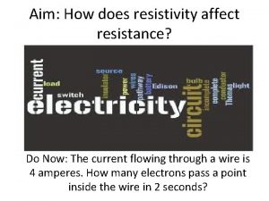 Aim How does resistivity affect resistance Do Now