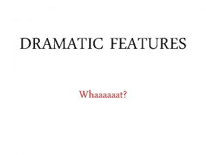 DRAMATIC FEATURES Whaaaaaat By dramatic features the SQA