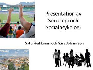 Presentation av Sociologi och Socialpsykologi Satu Heikkinen och
