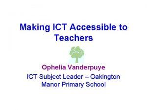 Making ICT Accessible to Teachers Ophelia Vanderpuye ICT