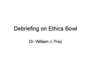 Debriefing on Ethics Bowl Dr William J Frey