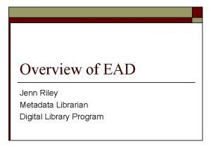 Overview of EAD Jenn Riley Metadata Librarian Digital