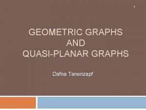 1 GEOMETRIC GRAPHS AND QUASIPLANAR GRAPHS Dafna Tanenzapf