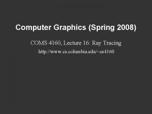 Computer Graphics Spring 2008 COMS 4160 Lecture 16