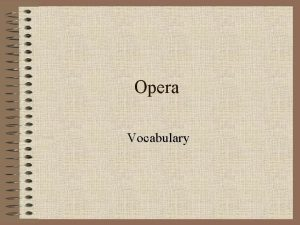Opera Vocabulary Opera the story is told through
