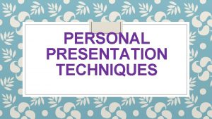 PERSONAL PRESENTATION TECHNIQUES Personal Appearance You in the