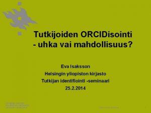 Tutkijoiden ORCIDisointi uhka vai mahdollisuus Eva Isaksson Helsingin