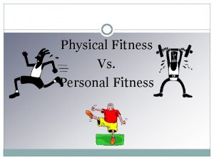 Physical Fitness Vs Personal Fitness Physical Fitness Physical