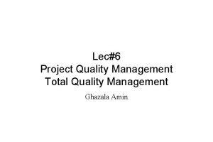 Lec6 Project Quality Management Total Quality Management Ghazala