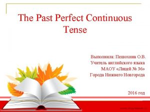 The Past Perfect Continuous We use the Past