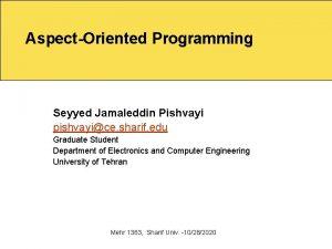 AspectOriented Programming Seyyed Jamaleddin Pishvayi pishvayice sharif edu