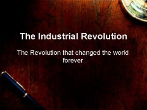 The Industrial Revolution The Revolution that changed the