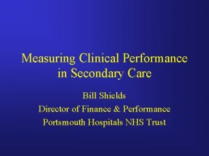 Measuring Clinical Performance in Secondary Care Bill Shields